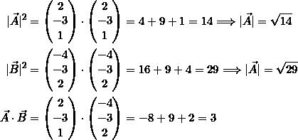 \[\begin{split}|\vec{A}|^2 &= \begin{pmatrix} 2\\-3\\1\end{pmatrix} \cdot \begin{pmatrix} 2\\-3\\1\end{pmatrix} = 4 + 9 + 1 = 14 \Longrightarrow |\vec{A}| = \sqrt{14}\\|\vec{B}|^2 &= \begin{pmatrix} -4\\-3\\2\end{pmatrix} \cdot \begin{pmatrix} -4\\-3\\2\end{pmatrix} = 16 + 9 + 4 = 29 \Longrightarrow |\vec{A}| = \sqrt{29}\\\vec{A} \cdot\vec{B} &= \begin{pmatrix} 2\\-3\\1\end{pmatrix} \cdot \begin{pmatrix} -4\\-3\\2\end{pmatrix} = -8 + 9 +2 = 3\end{split}\]