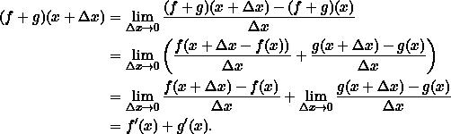 \[\begin{split}(f+g)(x+\Delta x) &= \lim_{\Delta x \rightarrow 0} \frac{(f+g)(x + \Delta x) - (f+g)(x)}{\Delta x} \\&= \lim_{\Delta x \rightarrow 0} \left(\frac{ f(x + \Delta x - f(x))}{\Delta x} + \frac{ g(x + \Delta x) - g(x)}{\Delta x}\right)\\&= \lim_{\Delta x \rightarrow 0} \frac{ f(x + \Delta x)-f(x)}{\Delta x} + \lim_{\Delta x \rightarrow 0} \frac{ g(x + \Delta x)-g(x)}{\Delta x}\\&= f'(x) + g'(x).\end{split}\]