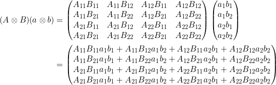 \begin{align*}(A \otimes B)(a \otimes b) &= \begin{pmatrix}A_{11}B_{11} & A_{11} B_{12} & A_{12}B_{11} & A_{12} B_{12} \\A_{11}B_{21} & A_{11} B_{22} & A_{12}B_{21} & A_{12} B_{22} \\A_{21}B_{11} & A_{21} B_{12} & A_{22}B_{11} & A_{22} B_{12} \\A_{21}B_{21} & A_{21} B_{22} & A_{22}B_{21} & A_{22} B_{22}\end{pmatrix}\begin{pmatrix} a_1 b_1 \\ a_1 b_2 \\ a_2 b_1 \\ a_2 b_2 \end{pmatrix}  \\&= \begin{pmatrix}A_{11}B_{11}a_1 b_1 + A_{11} B_{12} a_1 b_2 + A_{12}B_{11} a_2 b_1+ A_{12} B_{12}a_2 b_2 \\A_{11}B_{21}a_1 b_1 + A_{11} B_{22} a_1 b_2+ A_{12}B_{21} a_2 b_1+ A_{12} B_{22}a_2 b_2 \\A_{21}B_{11}a_1 b_1 + A_{21} B_{12} a_1 b_2+ A_{22}B_{11} a_2 b_1+ A_{22} B_{12}a_2 b_2 \\A_{21}B_{21}a_1 b_1 + A_{21} B_{22} a_1 b_2+ A_{22}B_{21} a_2 b_1+ A_{22} B_{22}a_2 b_2\end{pmatrix}\end{align*}