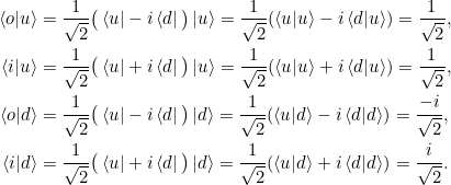 \begin{align*}\braket{o|u} &= \frac{1}{\sqrt{2}}\big(\bra{u} - i \bra{d} \big) \ket{u} = \frac{1}{\sqrt{2}} (\braket{u|u} - i \braket{d|u}) = \frac{1}{\sqrt{2}},\\\braket{i|u} &= \frac{1}{\sqrt{2}}\big(\bra{u} + i \bra{d} \big) \ket{u} = \frac{1}{\sqrt{2}} (\braket{u|u} + i \braket{d|u}) = \frac{1}{\sqrt{2}},\\\braket{o|d} &= \frac{1}{\sqrt{2}}\big(\bra{u} - i \bra{d} \big) \ket{d} = \frac{1}{\sqrt{2}} (\braket{u|d} - i \braket{d|d}) = \frac{-i}{\sqrt{2}},\\\braket{i|d} &= \frac{1}{\sqrt{2}}\big(\bra{u} + i \bra{d} \big) \ket{d} = \frac{1}{\sqrt{2}} (\braket{u|d} + i \braket{d|d}) = \frac{i}{\sqrt{2}}.\end{align*}