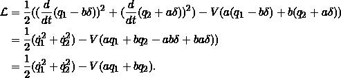 \[\begin{split}\Lag &= \frac{1}{2}((\frac{d}{dt}(q_1 - b\delta))^2 + (\frac{d}{dt}(q_2 + a\delta))^2) - V(a(q_1- b\delta) +b(q_2 + a\delta))\\&=\frac{1}{2}(\dot{q}_1^2 + \dot{q}_2^2) - V(aq_1 +bq_2 - ab\delta + ba\delta))\\&=\frac{1}{2}(\dot{q}_1^2 + \dot{q}_2^2) - V(aq_1 +bq_2).\end{split}\]